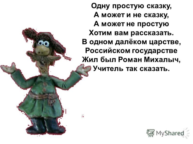 Одну простую сказку, А может и не сказку, А может не простую Хотим вам рассказать. В одном далёком царстве, Российском государстве Жил был Роман Михалыч, Учитель так сказать.