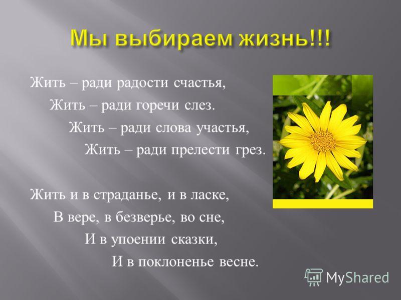 Жить – ради радости счастья, Жить – ради горечи слез. Жить – ради слова участья, Жить – ради прелести грез. Жить и в страданье, и в ласке, В вере, в безверье, во сне, И в упоении сказки, И в поклоненье весне.