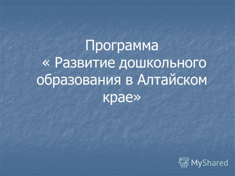 Программа « Развитие дошкольного образования в Алтайском крае»