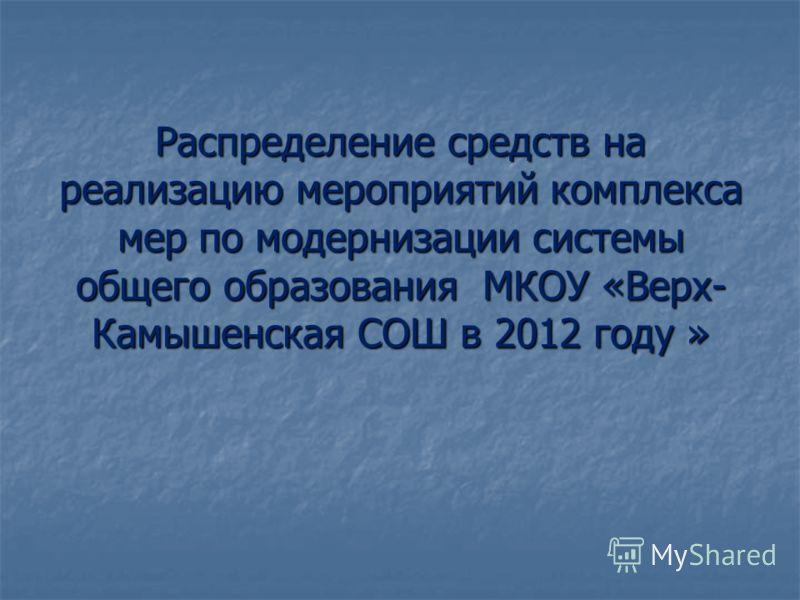 Распределение средств на реализацию мероприятий комплекса мер по модернизации системы общего образования МКОУ «Верх- Камышенская СОШ в 2012 году »