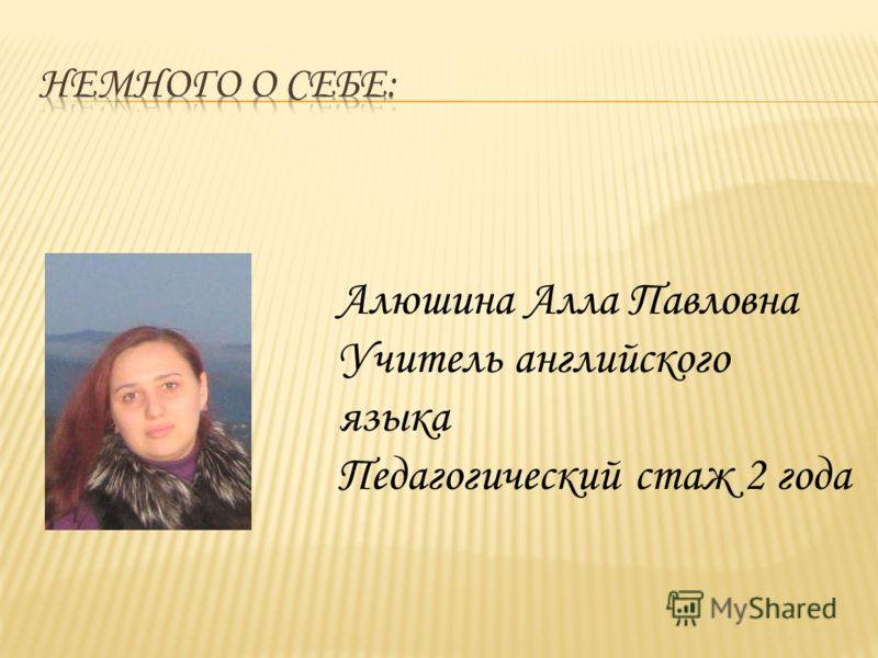 Алюшина Алла Павловна Учитель английского языка Педагогический стаж 2 года