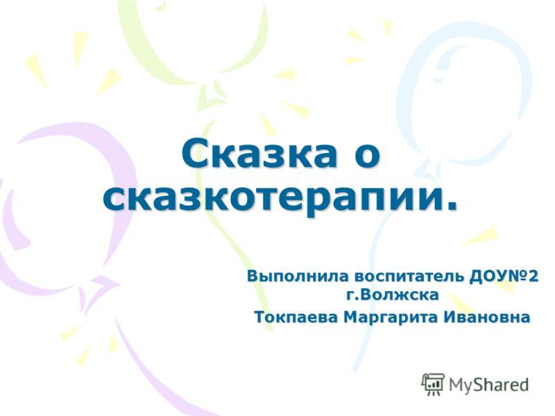 Сказка о сказкотерапии. Выполнила воспитатель ДОУ2 г.Волжска Токпаева Маргарита Ивановна