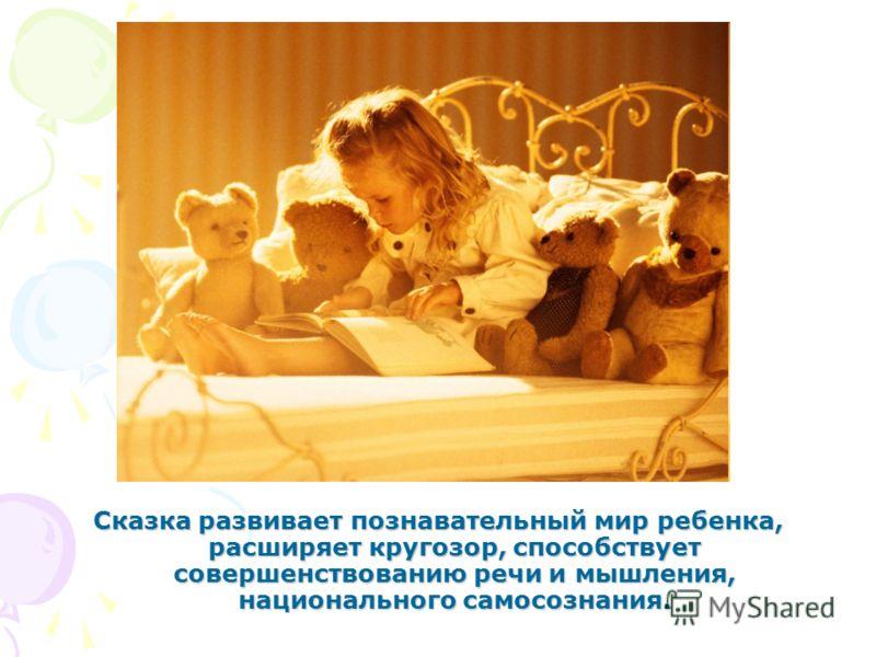 Сказка развивает познавательный мир ребенка, расширяет кругозор, способствует совершенствованию речи и мышления, национального самосознания.