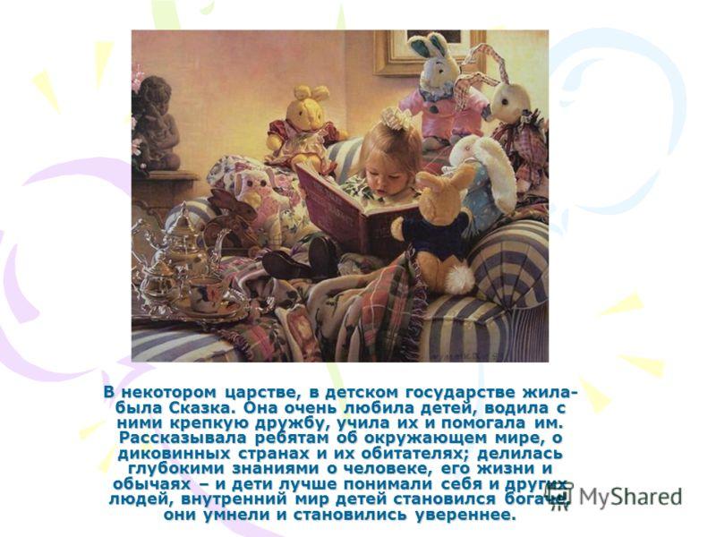 В некотором царстве, в детском государстве жила- была Сказка. Она очень любила детей, водила с ними крепкую дружбу, учила их и помогала им. Рассказывала ребятам об окружающем мире, о диковинных странах и их обитателях; делилась глубокими знаниями о