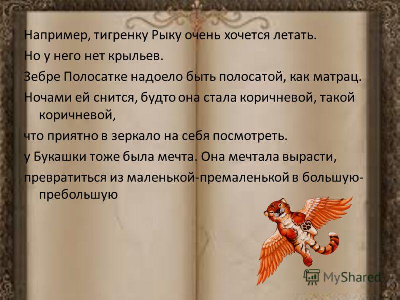 Например, тигренку Рыку очень хочется летать. Но у него нет крыльев. Зебре Полосатке надоело быть полосатой, как матрац. Ночами ей снится, будто она стала коричневой, такой коричневой, что приятно в зеркало на себя посмотреть. у Букашки тоже была меч