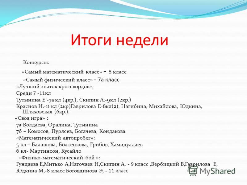 Итоги недели Конкурсы: «Самый математический класс» - 8 класс «Самый физический класс» - 7а класс «Лучший знаток кроссвордов», Среди 7 -11кл Тутынина Е -7а кл (4кр.), Скипин А.-9кл (2кр.) Краснов И.-11 кл (2кр)Гаврилова Е-8кл(2), Нагибина, Михайлова,
