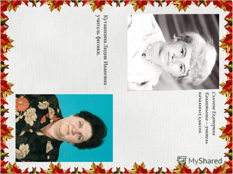 Сысоева ЕкатеринаЕвлантьевна – учительначальных классов. Куташкина Лидия Ивановна –учитель физики.