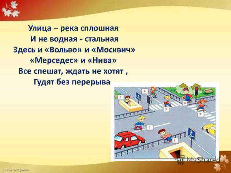 Улица – река сплошная И не водная - стальная Здесь и «Вольво» и «Москвич» «Мерседес» и «Нива» Все спешат, ждать не хотят, Гудят без перерыва.