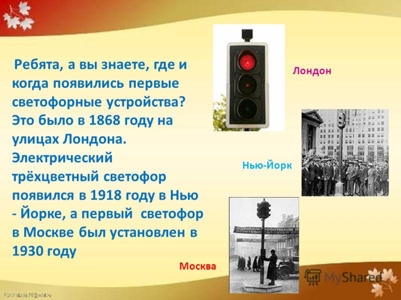 Ребята, а вы знаете, где и когда появились первые светофорные устройства? Это было в 1868 году на улицах Лондона. Электрический трёхцветный светофор появился в 1918 году в Нью - Йорке, а первый светофор в Москве был установлен в 1930 году Лондон Нью-