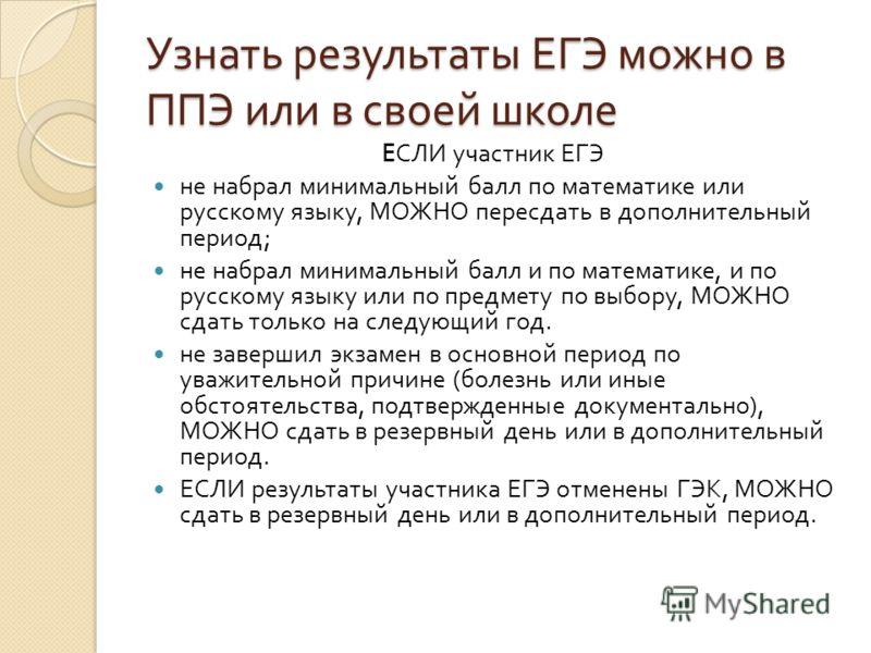 Узнать результаты ЕГЭ можно в ППЭ или в своей школе E СЛИ участник ЕГЭ не набрал минимальный балл по математике или русскому языку, МОЖНО пересдать в дополнительный период ; не набрал минимальный балл и по математике, и по русскому языку или по предм