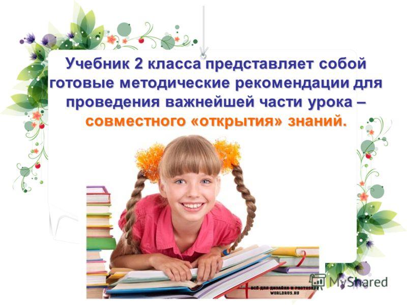 Учебник 2 класса представляет собой готовые методические рекомендации для проведения важнейшей части урока – совместного «открытия» знаний.