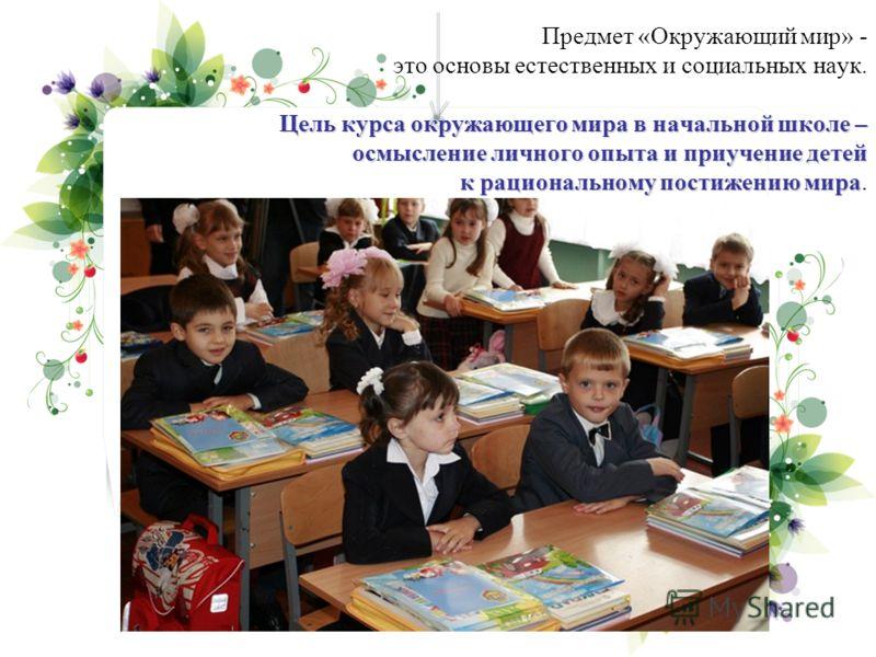 Цель курса окружающего мира в начальной школе – осмысление личного опыта и приучение детей к рациональному постижению мира Предмет «Окружающий мир» - это основы естественных и социальных наук. Цель курса окружающего мира в начальной школе – осмыслени
