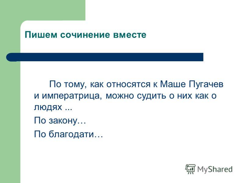 Пишем сочинение вместе По тому, как относятся к Маше Пугачев и императрица, можно судить о них как о людях... По закону… По благодати…