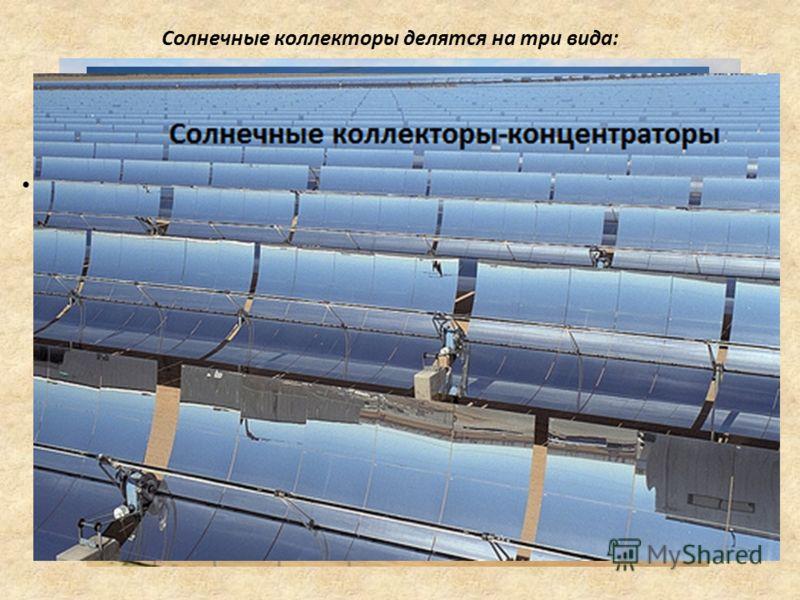 - Коллектор-концентратор, в которых для концентрации солнечной энергии использует зеркальную поверхность, которая фокусирует свет с большой поверхности на меньшей поверхности абсорбера. Благодаря этому достигается достаточно высокая температура. Конц