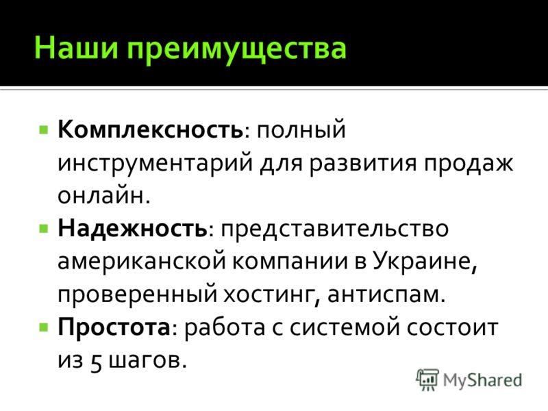 Комплексность: полный инструментарий для развития продаж онлайн. Надежность: представительство американской компании в Украине, проверенный хостинг, антиспам. Простота: работа с системой состоит из 5 шагов.
