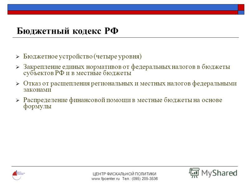 ЦЕНТР ФИСКАЛЬНОЙ ПОЛИТИКИ www.fpcenter.ru Тел.: (095) 205-3536 8 Бюджетный кодекс РФ Бюджетное устройство (четыре уровня) Закрепление единых нормативов от федеральных налогов в бюджеты субъектов РФ и в местные бюджеты Отказ от расщепления региональны