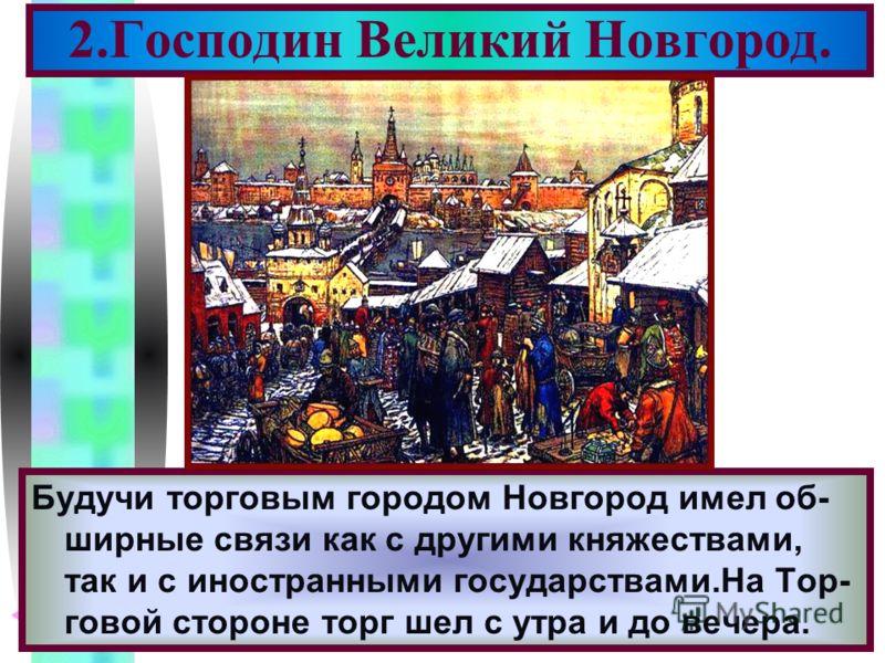 Меню Будучи торговым городом Новгород имел об- ширные связи как с другими княжествами, так и с иностранными государствами.На Тор- говой стороне торг шел с утра и до вечера. 2.Господин Великий Новгород.