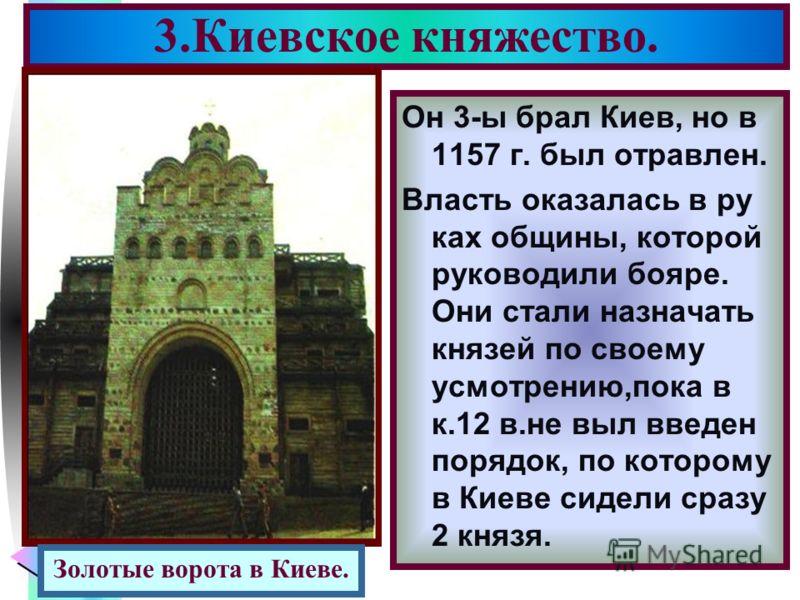 Меню 3.Киевское княжество. Он 3-ы брал Киев, но в 1157 г. был отравлен. Власть оказалась в ру ках общины, которой руководили бояре. Они стали назначать князей по своему усмотрению,пока в к.12 в.не выл введен порядок, по которому в Киеве сидели сразу