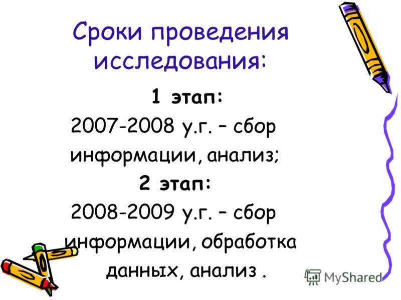 Сроки проведения исследования: 1 этап: 2007-2008 у.г. – сбор информации, анализ; 2 этап: 2008-2009 у.г. – сбор информации, обработка данных, анализ.
