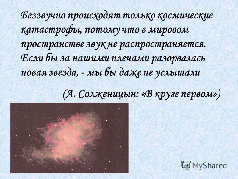 Беззвучно происходят только космические катастрофы, потому что в мировом пространстве звук не распространяется. Если бы за нашими плечами разорвалась новая звезда, - мы бы даже не услышали (А. Солженицын: «В круге первом»)