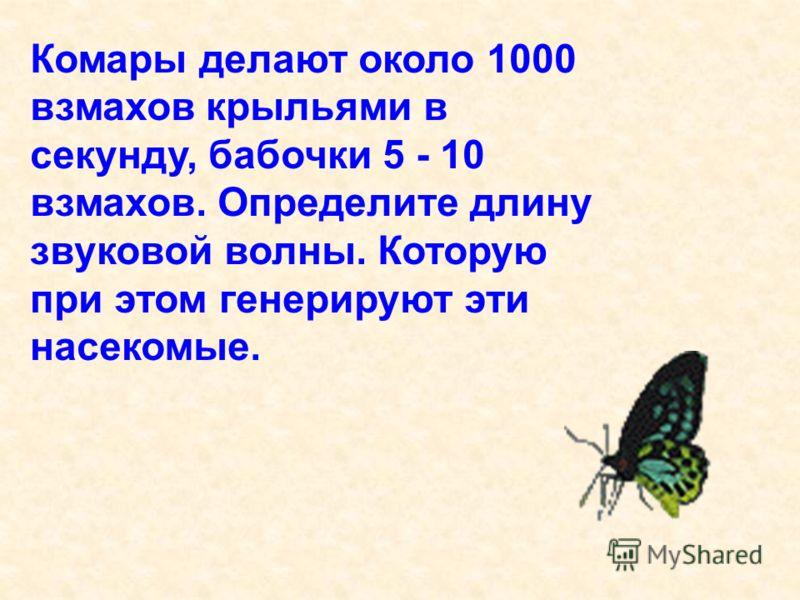Комары делают около 1000 взмахов крыльями в секунду, бабочки 5 - 10 взмахов. Определите длину звуковой волны. Которую при этом генерируют эти насекомые.