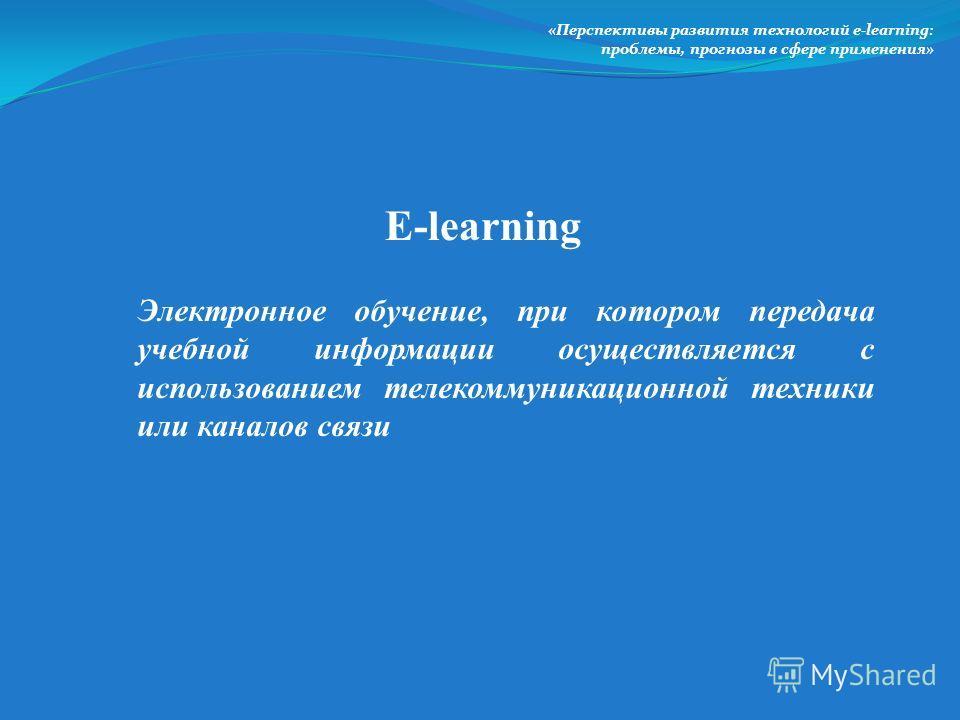 Электронное обучение, при котором передача учебной информации осуществляется с использованием телекоммуникационной техники или каналов связи «Перспективы развития технологий e-lеarning: проблемы, прогнозы в сфере применения» E-lеarning
