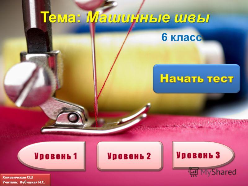 Тема: Машинные швы Уровень 1 Уровень 2 Уровень 3 6 класс Хоневичская СШ Учитель: Кубицкая И.С. Хоневичская СШ Учитель: Кубицкая И.С.