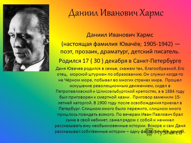 Даниил Иванович Хармс (настоящая фамилия Ювачёв; 1905-1942) поэт, прозаик, драматург, детский писатель. Родился 17 ( 30 ) декабря в Санкт-Петербурге Даня Ювачев родился в семье, скажем так, благообразной. Его отец, морской штурман по образованию. Он