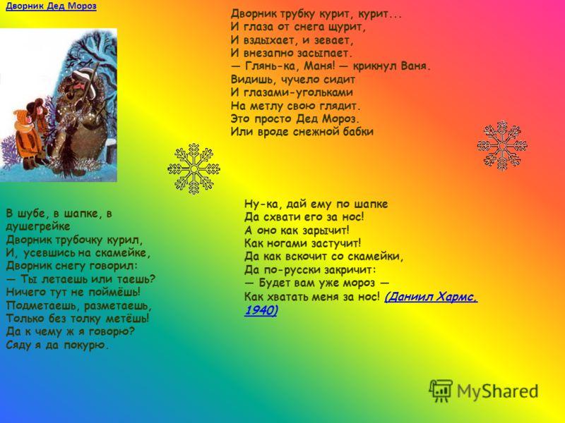 Дворник Дед Мороз В шубе, в шапке, в душегрейке Дворник трубочку курил, И, усевшись на скамейке, Дворник снегу говорил: Ты летаешь или таешь? Ничего тут не поймёшь! Подметаешь, разметаешь, Только без толку метёшь! Да к чему ж я говорю? Сяду я да поку