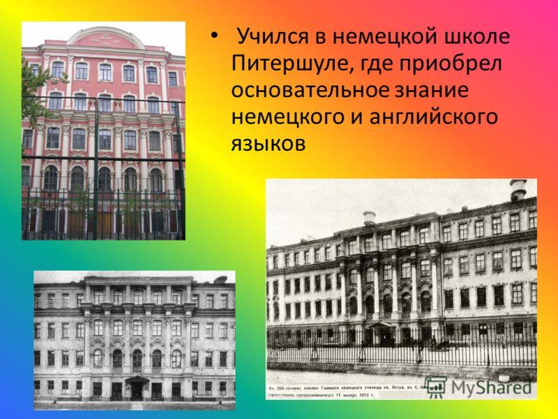 Учился в немецкой школе Питершуле, где приобрел основательное знание немецкого и английского языков