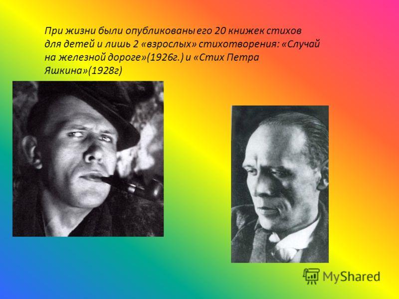 При жизни были опубликованы его 20 книжек стихов для детей и лишь 2 «взрослых» стихотворения: «Случай на железной дороге»(1926г.) и «Стих Петра Яшкина»(1928г)