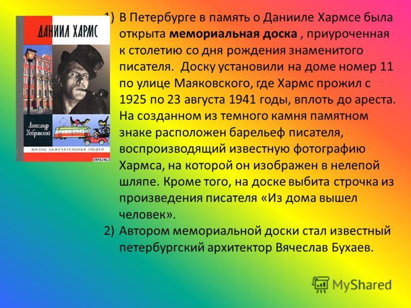 1)В Петербурге в память о Данииле Хармсе была открыта мемориальная доска, приуроченная к столетию со дня рождения знаменитого писателя. Доску установили на доме номер 11 по улице Маяковского, где Хармс прожил с 1925 по 23 августа 1941 годы, вплоть до