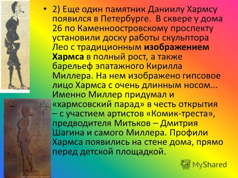2) Еще один памятник Даниилу Хармсу появился в Петербурге. В сквере у дома 26 по Каменноостровскому проспекту установили доску работы скульптора Лео с традиционным изображением Хармса в полный рост, а также барельеф эпатажного Кирилла Миллера. На нем