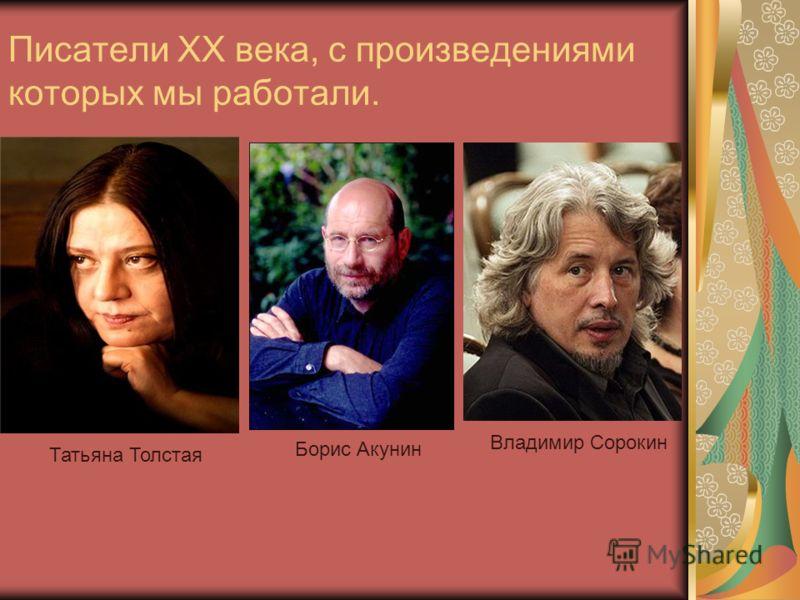 Писатели XX века, с произведениями которых мы работали. Татьяна Толстая Борис Акунин Владимир Сорокин