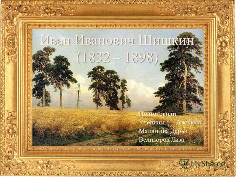 Иван Иванович Шишкин (1832 – 1898) Подготовили: Ученицы 6 – А класса Малютина Дарья Великород Лиза