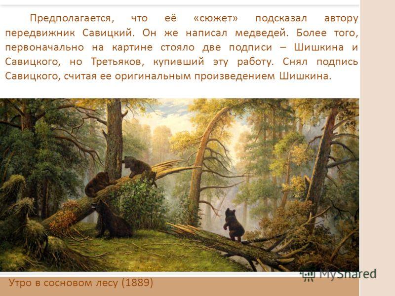 Утро в сосновом лесу (1889) Предполагается, что её «сюжет» подсказал автору передвижник Савицкий. Он же написал медведей. Более того, первоначально на картине стояло две подписи – Шишкина и Савицкого, но Третьяков, купивший эту работу. Снял подпись С