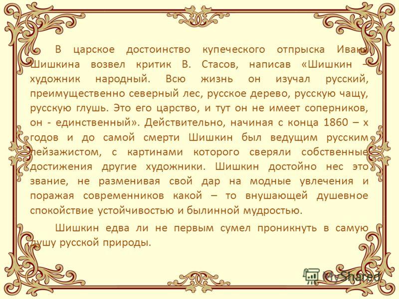 В царское достоинство купеческого отпрыска Ивана Шишкина возвел критик В. Стасов, написав «Шишкин – художник народный. Всю жизнь он изучал русский, преимущественно северный лес, русское дерево, русскую чащу, русскую глушь. Это его царство, и тут он н