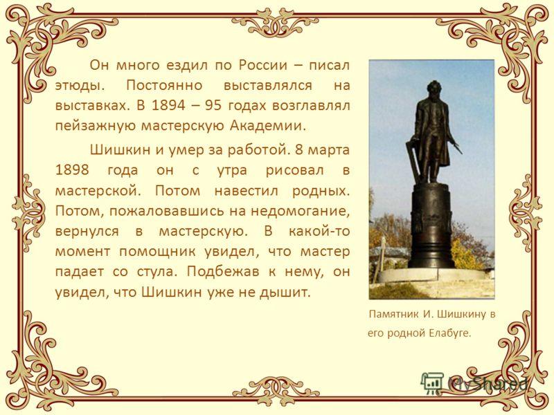 Он много ездил по России – писал этюды. Постоянно выставлялся на выставках. В 1894 – 95 годах возглавлял пейзажную мастерскую Академии. Шишкин и умер за работой. 8 марта 1898 года он с утра рисовал в мастерской. Потом навестил родных. Потом, пожалова