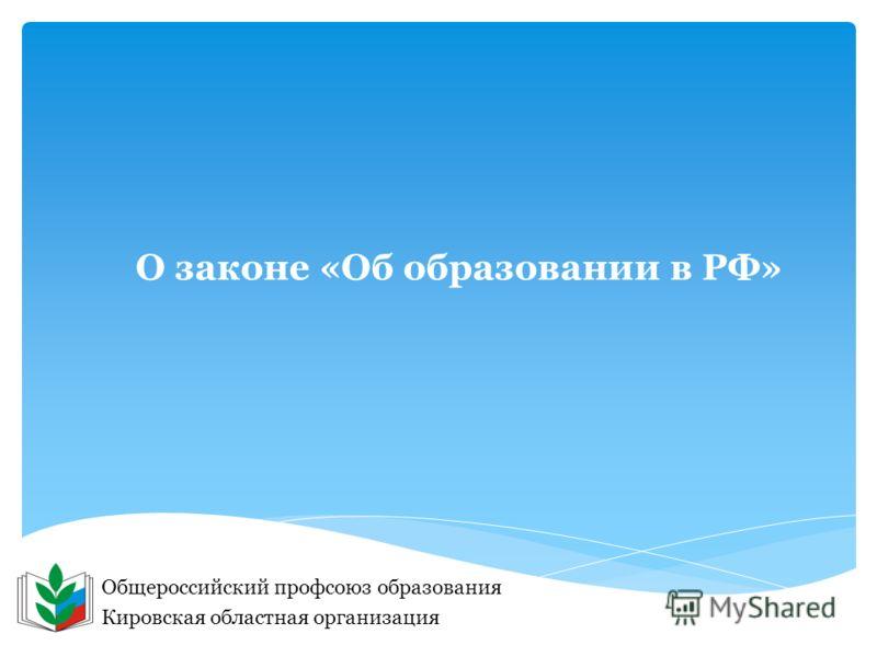 О законе «Об образовании в РФ» Общероссийский профсоюз образования Кировская областная организация