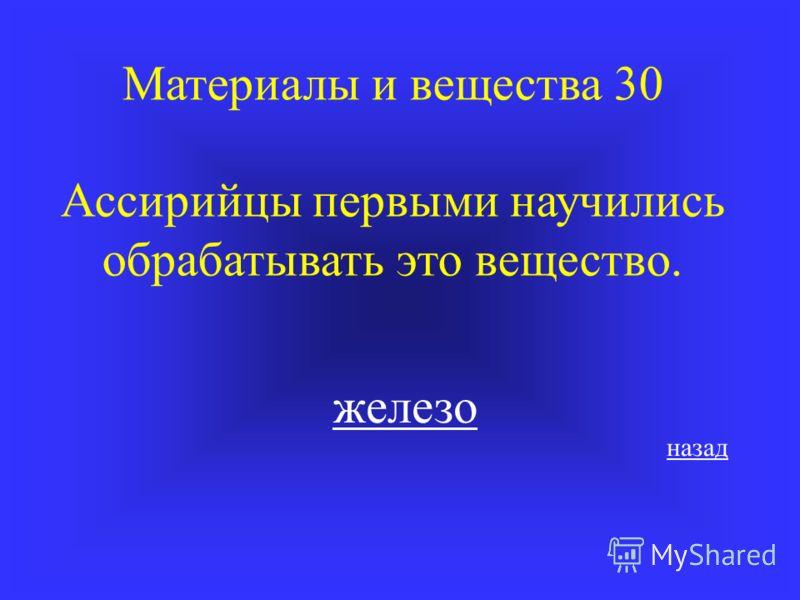 Материалы и вещества 30 Ассирийцы первыми научились обрабатывать это вещество. железо назад