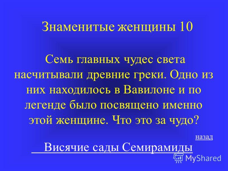 Знаменитые женщины 10 Семь главных чудес света насчитывали древние греки. Одно из них находилось в Вавилоне и по легенде было посвящено именно этой женщине. Что это за чудо? Висячие сады Семирамиды назад