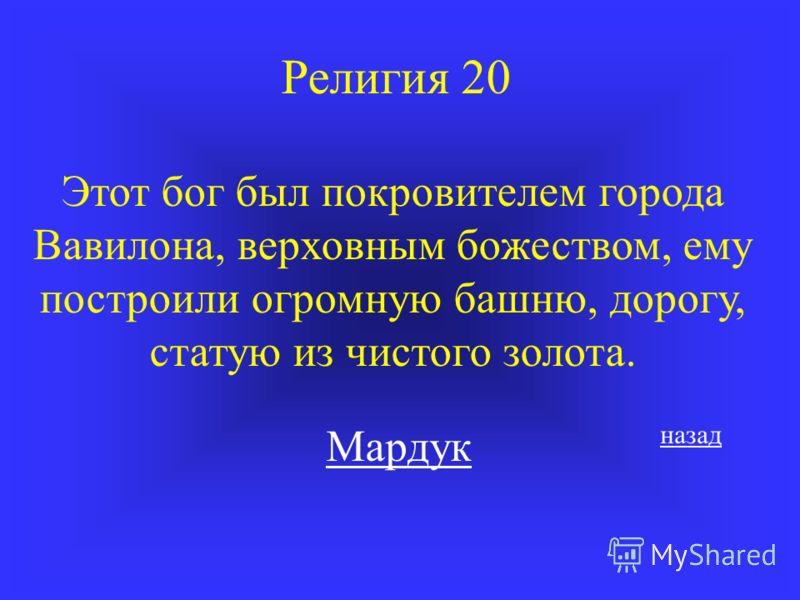 Религия 20 Этот бог был покровителем города Вавилона, верховным божеством, ему построили огромную башню, дорогу, статую из чистого золота. Мардук назад