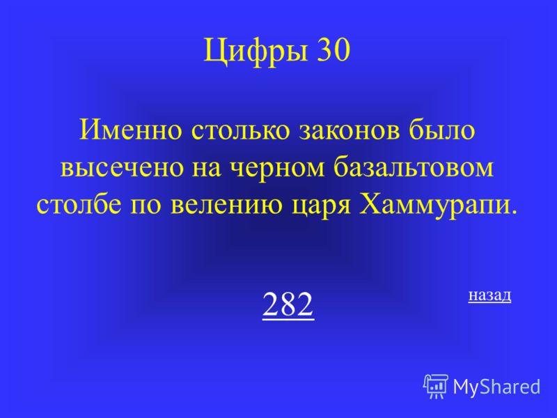 Цифры 30 Именно столько законов было высечено на черном базальтовом столбе по велению царя Хаммурапи. 282 назад