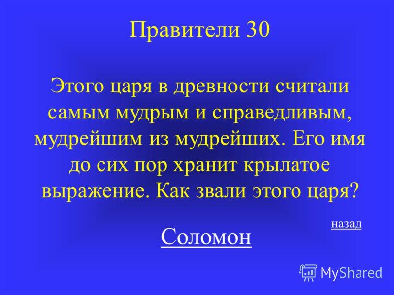 Правители 30 Этого царя в древности считали самым мудрым и справедливым, мудрейшим из мудрейших. Его имя до сих пор хранит крылатое выражение. Как звали этого царя? Соломон назад