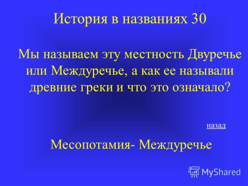 История в названиях 30 Мы называем эту местность Двуречье или Междуречье, а как ее называли древние греки и что это означало? Месопотамия- Междуречье назад