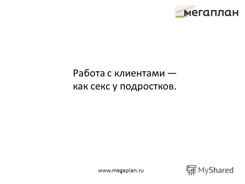 Работа с клиентами как секс у подростков. www.megaplan.ru