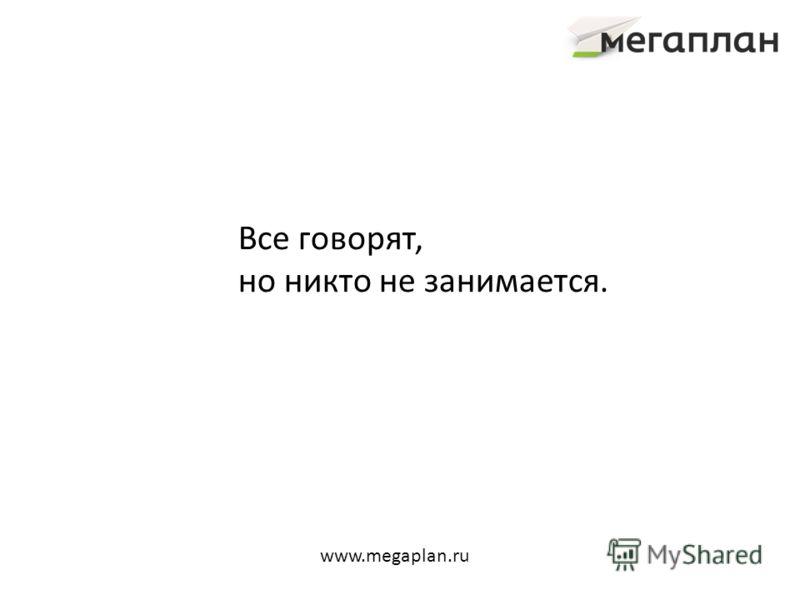 Все говорят, но никто не занимается. www.megaplan.ru
