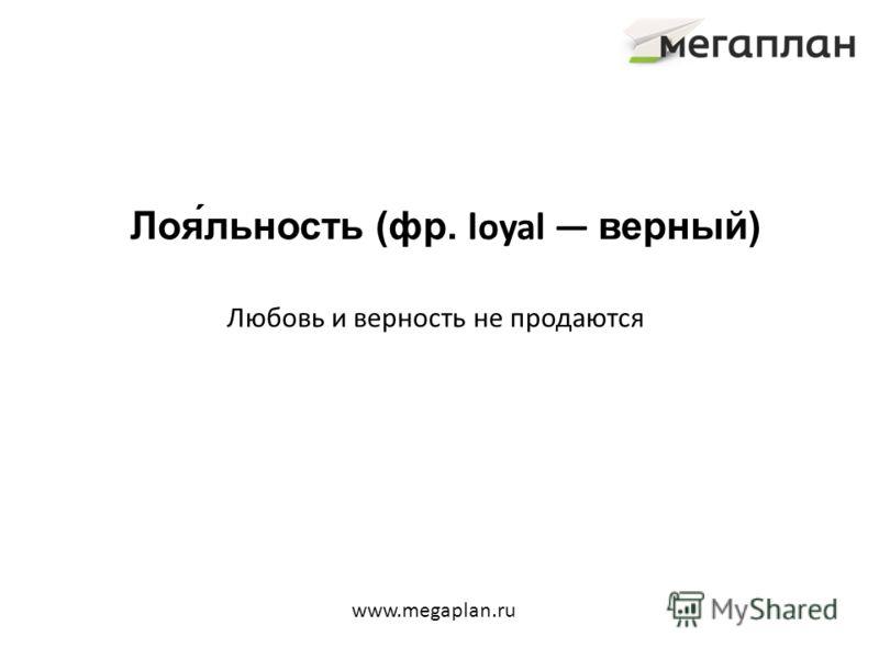 Лоя́льность (фр. loyal верный) Любовь и верность не продаются www.megaplan.ru