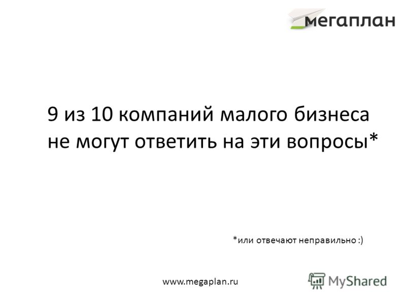 9 из 10 компаний малого бизнеса не могут ответить на эти вопросы* *или отвечают неправильно :) www.megaplan.ru