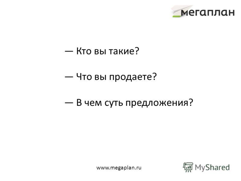 Кто вы такие? Что вы продаете? В чем суть предложения? www.megaplan.ru
